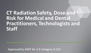 CT Radiation Safety, Dose and Risk for Medical and Dental Practitioners, Technologists and Staff